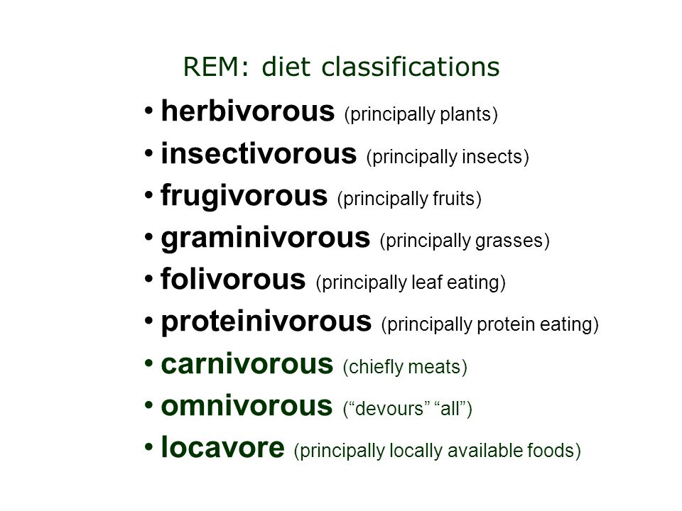 herbivorous (principally plants) insectivorous (principally insects) frugivorous (principally fruits) graminivorous (principally grasses) folivorous (principally leaf eating) proteinivorous (principally protein eating) carnivorous (chiefly meats) omnivorous ( devours all ) locavore (principally locally available foods) REM: diet classifications