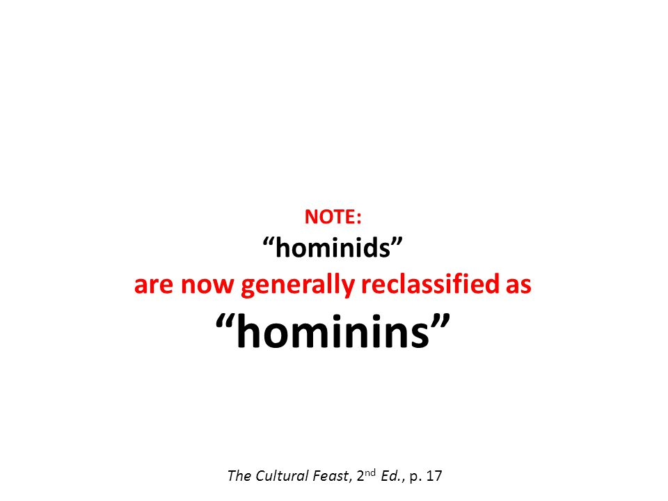 The Cultural Feast, 2 nd Ed., p. 17 NOTE: hominids are now generally reclassified as hominins