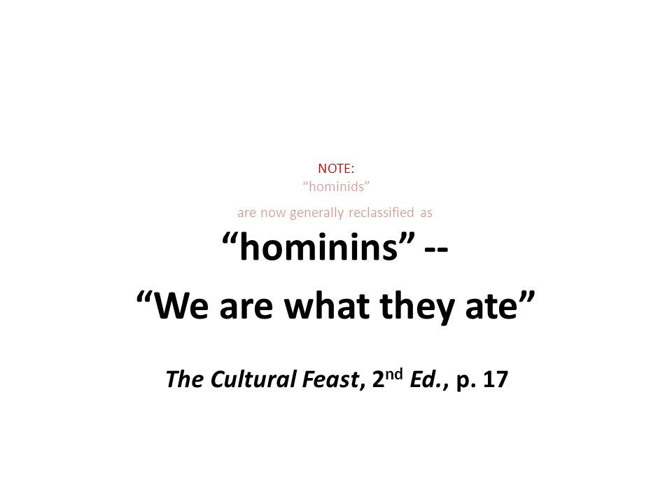 NOTE: hominids We are what they ate The Cultural Feast, 2 nd Ed., p.