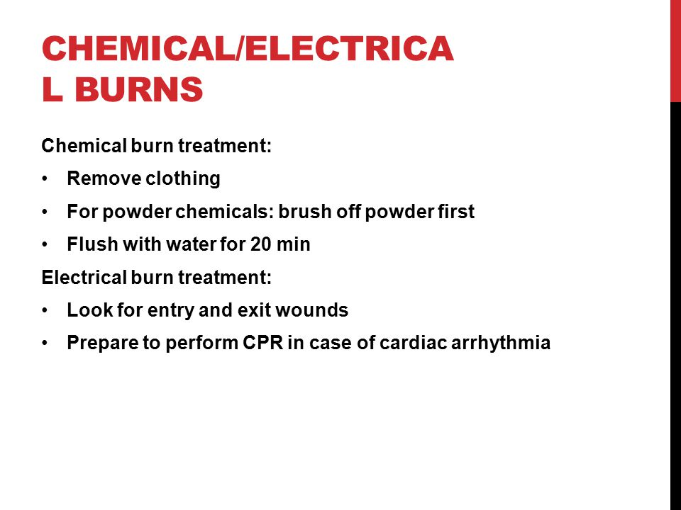 CHEMICAL/ELECTRICA L BURNS Chemical burn treatment: Remove clothing For powder chemicals: brush off powder first Flush with water for 20 min Electrical burn treatment: Look for entry and exit wounds Prepare to perform CPR in case of cardiac arrhythmia