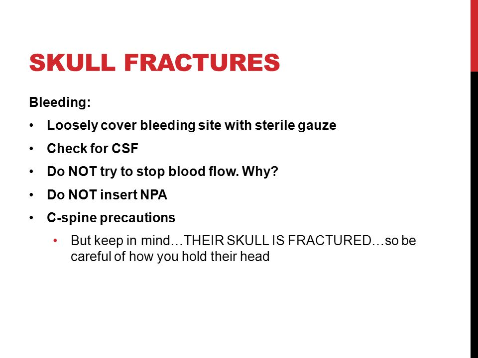 SKULL FRACTURES Bleeding: Loosely cover bleeding site with sterile gauze Check for CSF Do NOT try to stop blood flow.