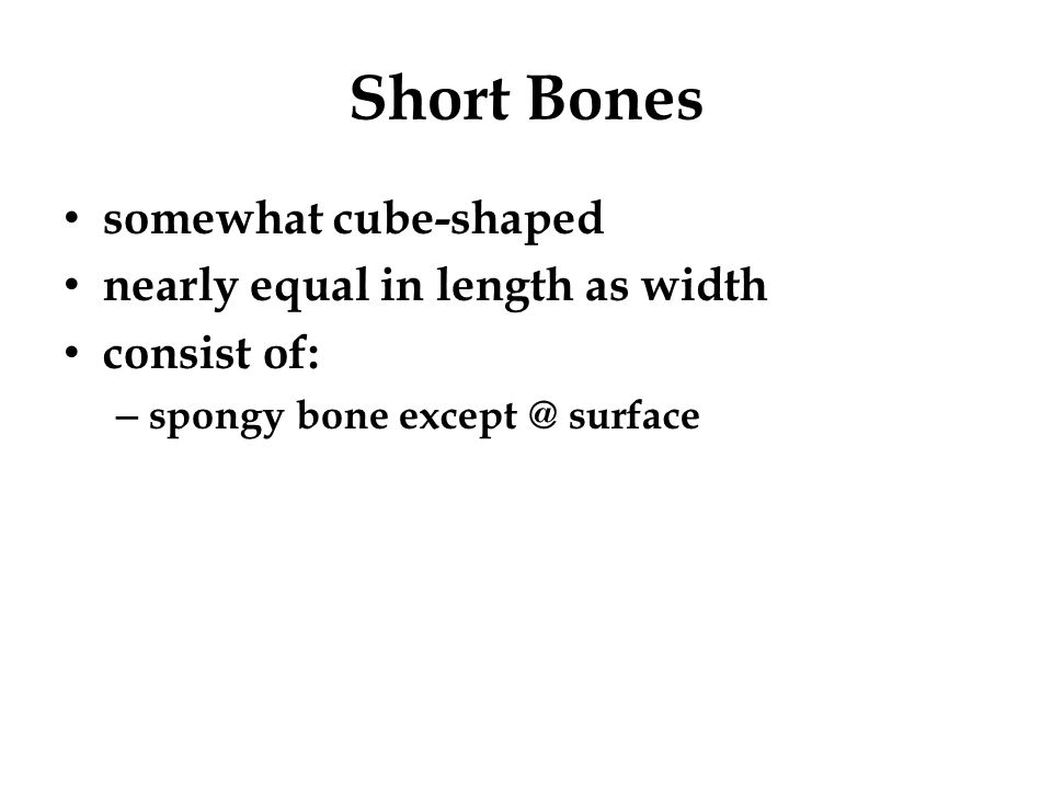 Short Bones somewhat cube-shaped nearly equal in length as width consist of: – spongy bone except @ surface