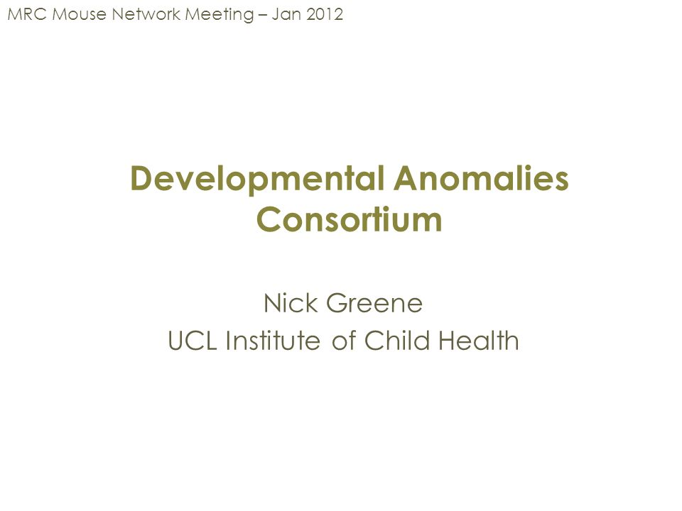 Developmental Anomalies Consortium Nick Greene UCL Institute of Child Health MRC Mouse Network Meeting – Jan 2012