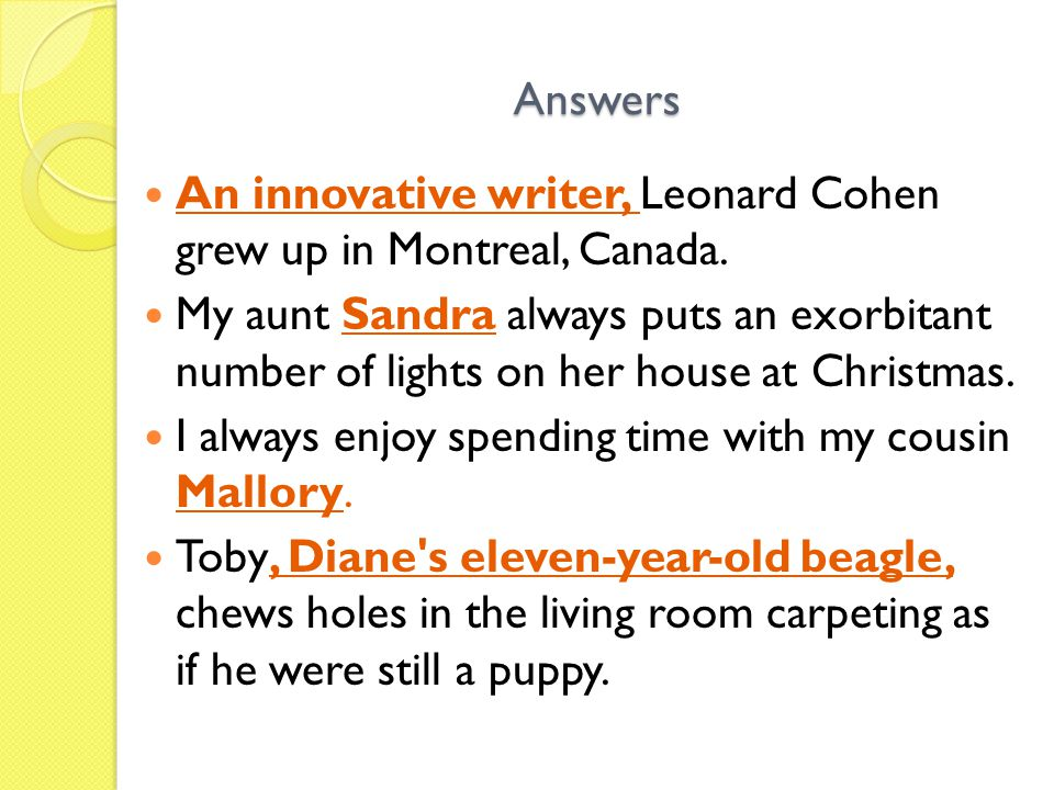 Answers An innovative writer, Leonard Cohen grew up in Montreal, Canada. My aunt Sandra always puts an exorbitant number of lights on her house at Chr