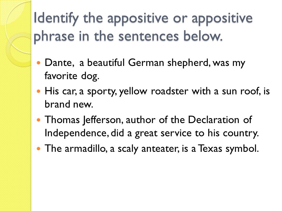 Identify the appositive or appositive phrase in the sentences below. Dante, a beautiful German shepherd, was my favorite dog. His car, a sporty, yello