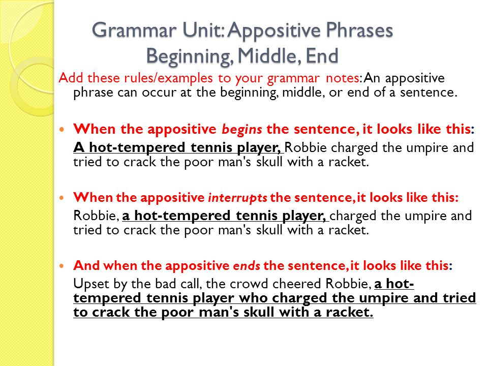 Grammar Unit: Appositive Phrases Beginning, Middle, End Add these rules/examples to your grammar notes: An appositive phrase can occur at the beginning, middle, or end of a sentence.