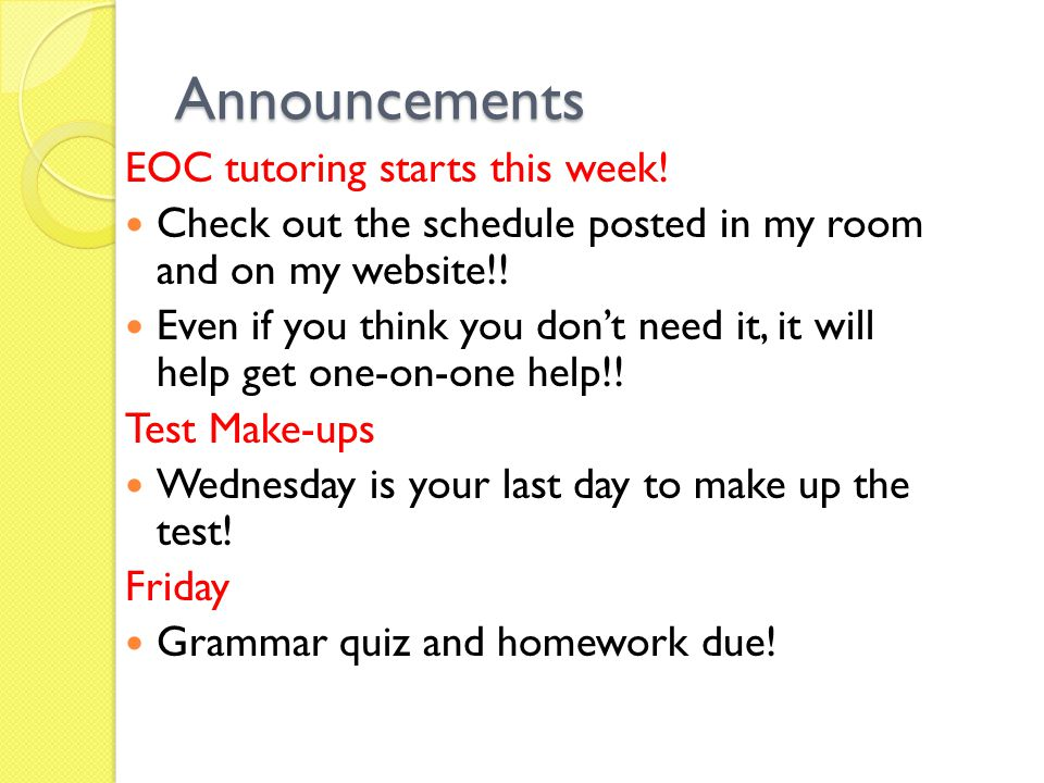 Announcements EOC tutoring starts this week! Check out the schedule posted in my room and on my website!! Even if you think you don't need it, it will