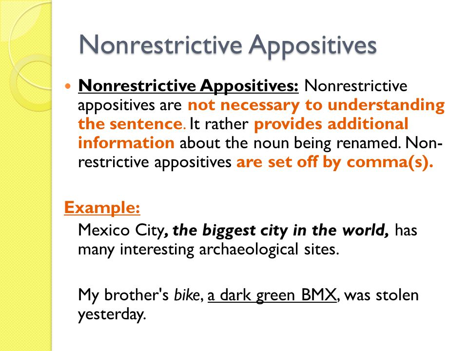 Nonrestrictive Appositives Nonrestrictive Appositives: Nonrestrictive appositives are not necessary to understanding the sentence. It rather provides