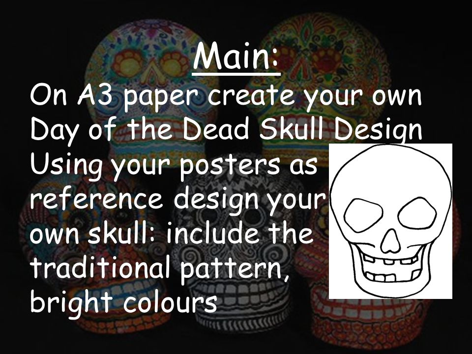 Main: On A3 paper create your own Day of the Dead Skull Design Using your posters as reference design your own skull: include the traditional pattern, bright colours