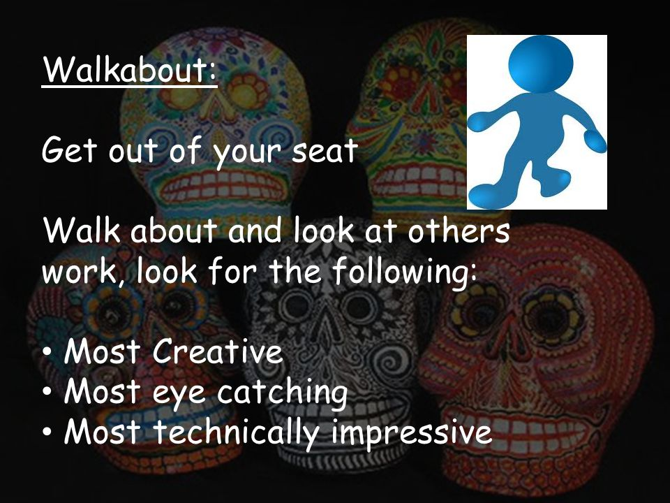 Walkabout: Get out of your seat Walk about and look at others work, look for the following: Most Creative Most eye catching Most technically impressive