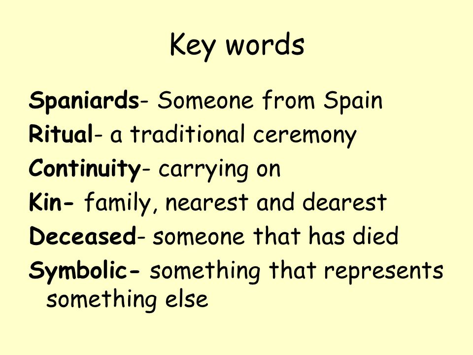 Key words Spaniards- Someone from Spain Ritual- a traditional ceremony Continuity- carrying on Kin- family, nearest and dearest Deceased- someone that has died Symbolic- something that represents something else