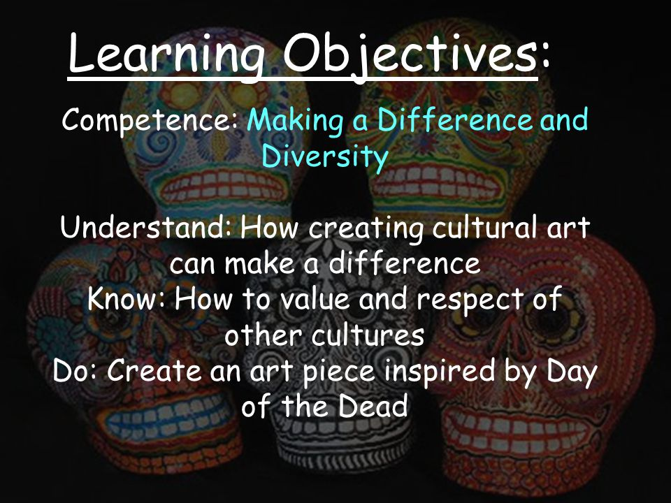 Learning Objectives: Competence: Making a Difference and Diversity Understand: How creating cultural art can make a difference Know: How to value and