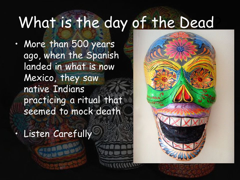 What is the day of the Dead? More than 500 years ago, when the Spanish landed in what is now Mexico, they saw native Indians practicing a ritual that