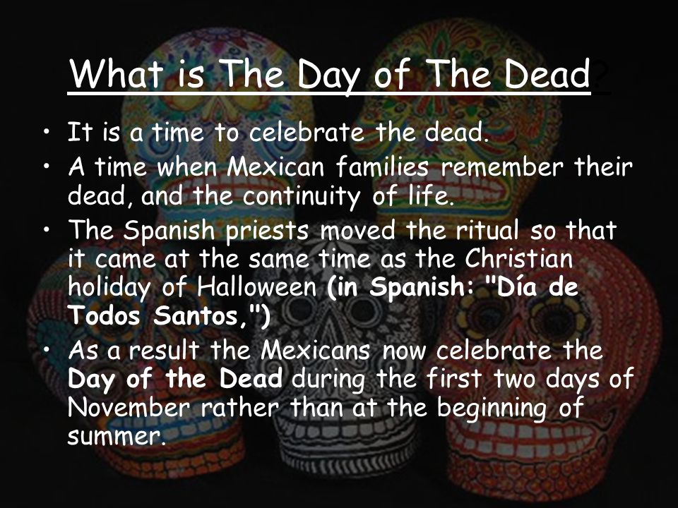 What is The Day of The Dead. It is a time to celebrate the dead.