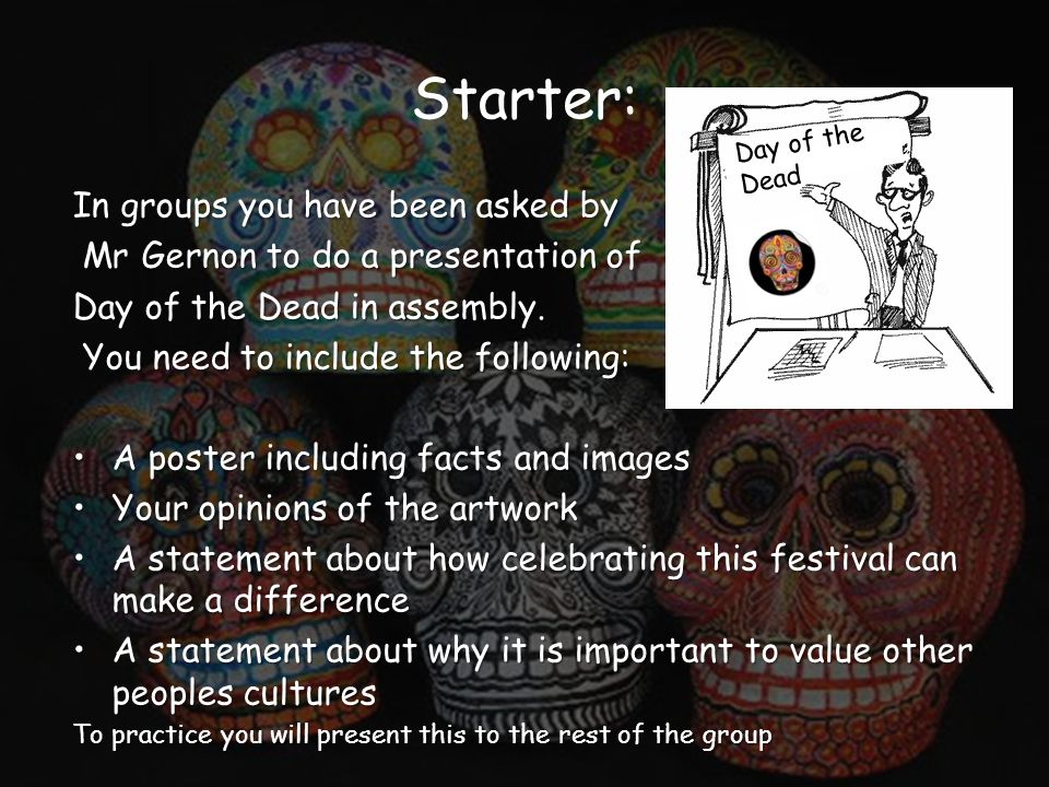 Starter: In groups you have been asked by Mr Gernon to do a presentation of Mr Gernon to do a presentation of Day of the Dead in assembly. You need to