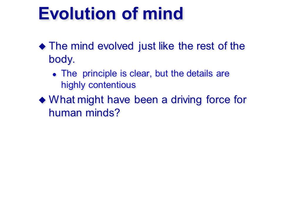Evolution of mind  The mind evolved just like the rest of the body.