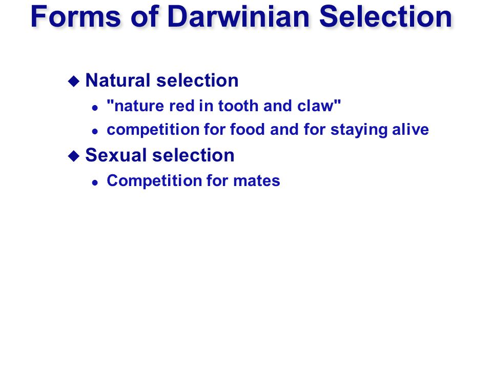 Forms of Darwinian Selection  Natural selection nature red in tooth and claw competition for food and for staying alive  Sexual selection Competition for mates