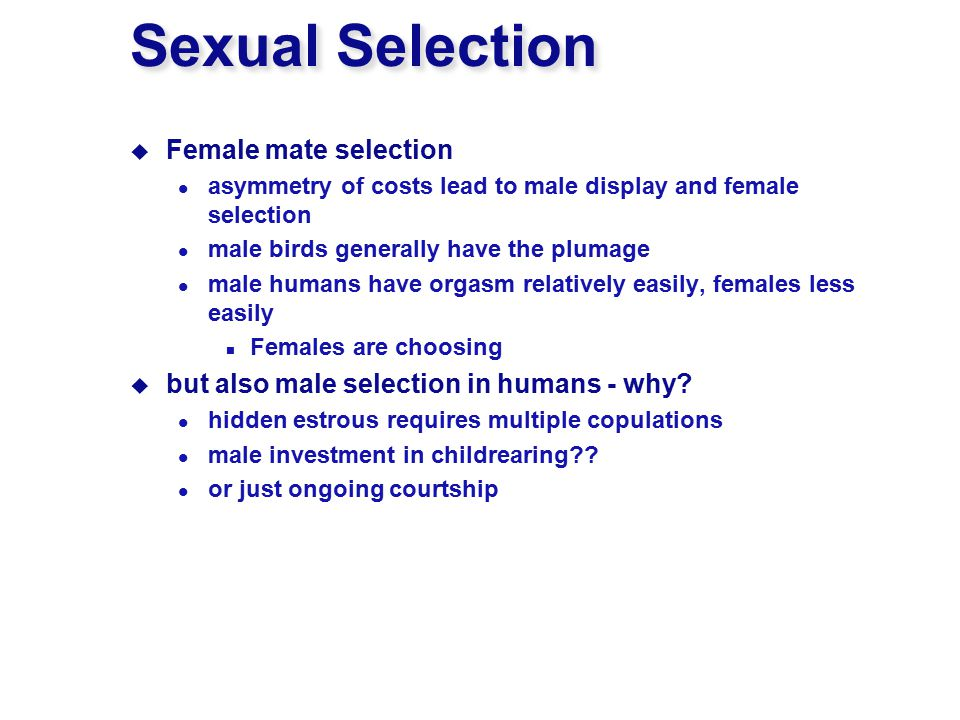 Sexual Selection  Female mate selection asymmetry of costs lead to male display and female selection male birds generally have the plumage male humans have orgasm relatively easily, females less easily Females are choosing  but also male selection in humans - why.