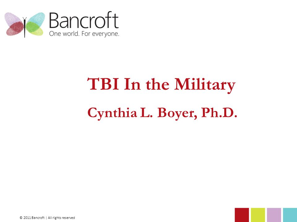 TBI In the Military Cynthia L. Boyer, Ph.D. © 2011 Bancroft | All rights reserved