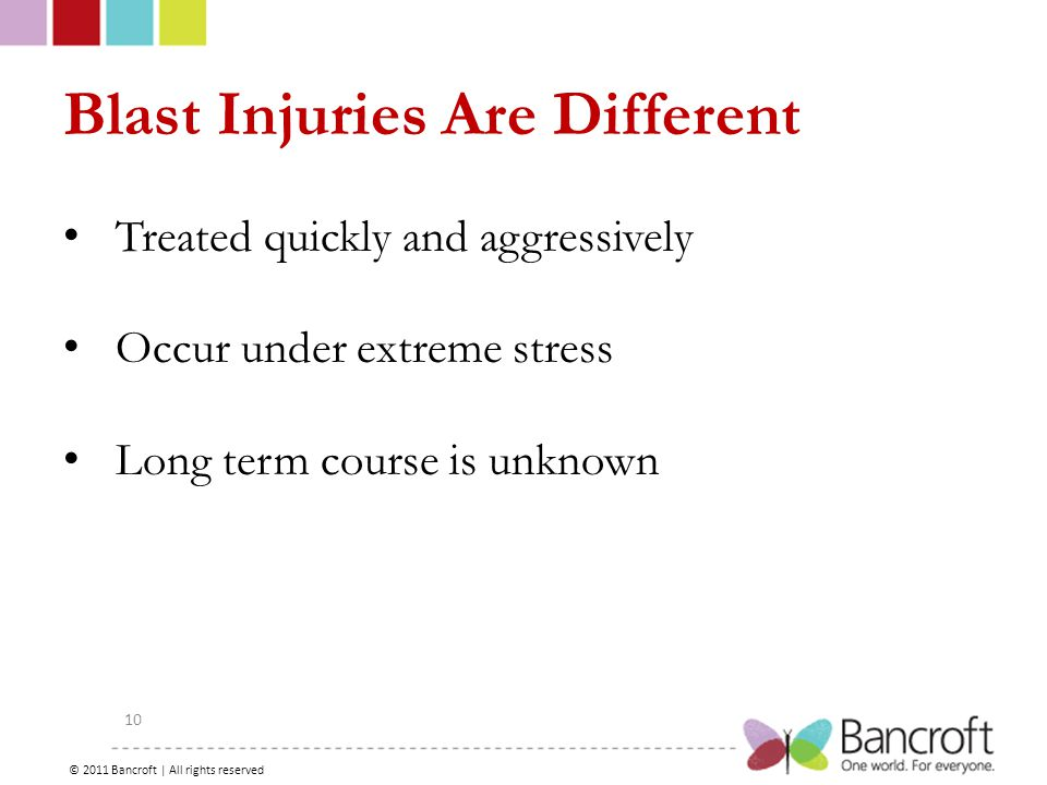Copyright – 2012, Boyer, Bancroft Brain Injury Services 10 Blast Injuries Are Different Treated quickly and aggressively Occur under extreme stress Long term course is unknown © 2011 Bancroft | All rights reserved