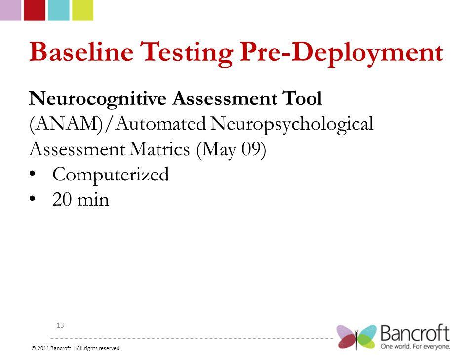 Copyright – 2012, Boyer, Bancroft Brain Injury Services 13 Baseline Testing Pre-Deployment Neurocognitive Assessment Tool (ANAM)/Automated Neuropsychological Assessment Matrics (May 09) Computerized 20 min © 2011 Bancroft | All rights reserved