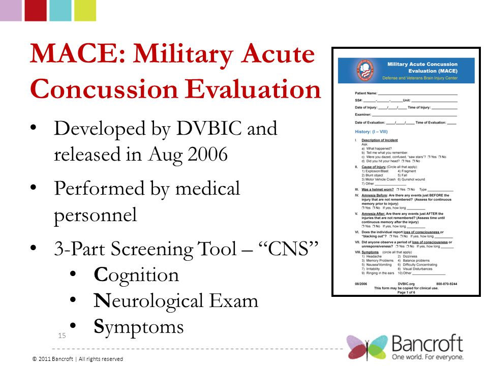 Copyright – 2012, Boyer, Bancroft Brain Injury Services 15 MACE: Military Acute Concussion Evaluation Developed by DVBIC and released in Aug 2006 Performed by medical personnel 3-Part Screening Tool – CNS Cognition Neurological Exam Symptoms © 2011 Bancroft | All rights reserved
