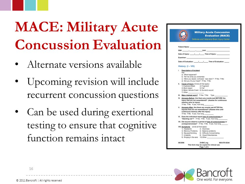Copyright – 2012, Boyer, Bancroft Brain Injury Services 16 MACE: Military Acute Concussion Evaluation Alternate versions available Upcoming revision will include recurrent concussion questions Can be used during exertional testing to ensure that cognitive function remains intact © 2011 Bancroft | All rights reserved