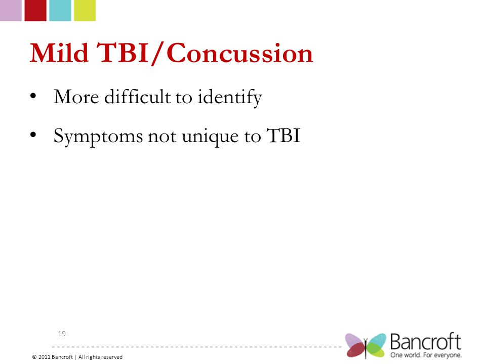 Copyright – 2012, Boyer, Bancroft Brain Injury Services 19 Mild TBI/Concussion More difficult to identify Symptoms not unique to TBI © 2011 Bancroft | All rights reserved