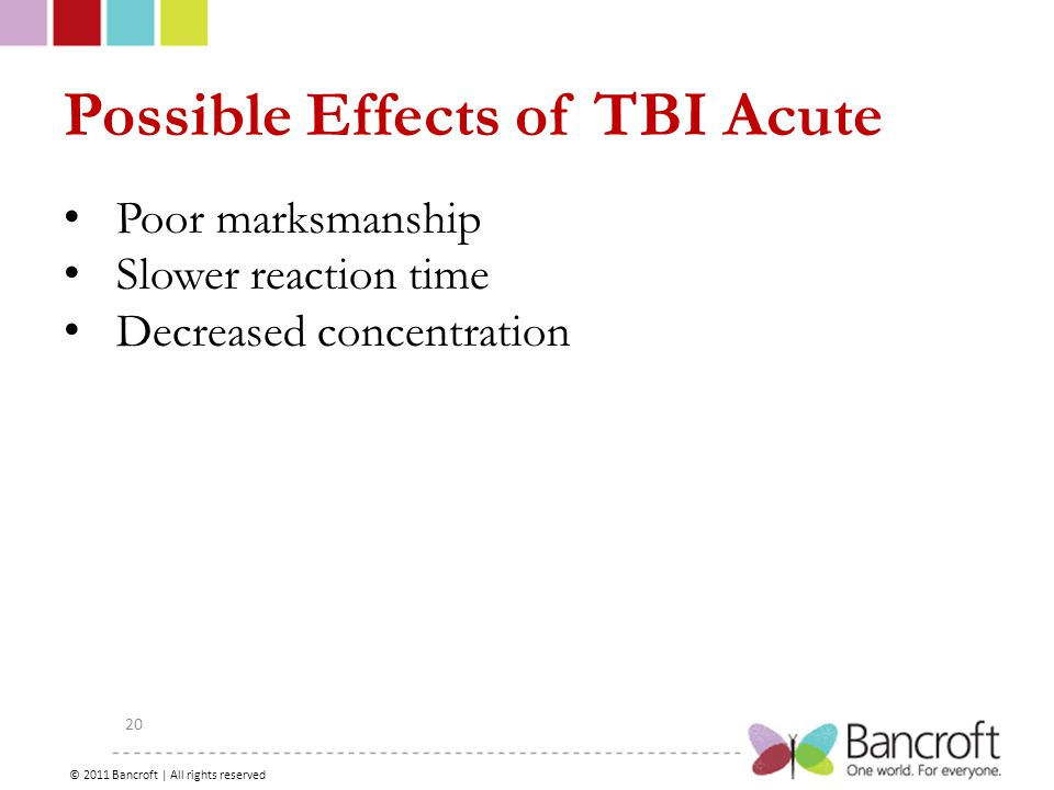 Copyright – 2012, Boyer, Bancroft Brain Injury Services 20 Possible Effects of TBI Acute Poor marksmanship Slower reaction time Decreased concentration © 2011 Bancroft | All rights reserved
