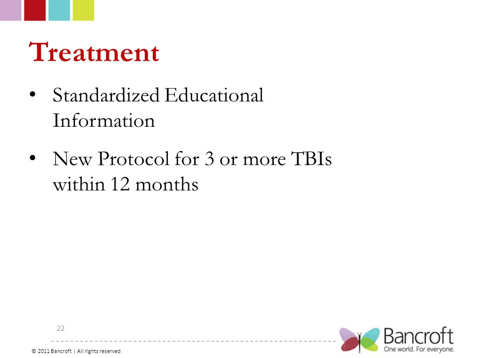Copyright – 2012, Boyer, Bancroft Brain Injury Services 22 Treatment Standardized Educational Information New Protocol for 3 or more TBIs within 12 months © 2011 Bancroft | All rights reserved