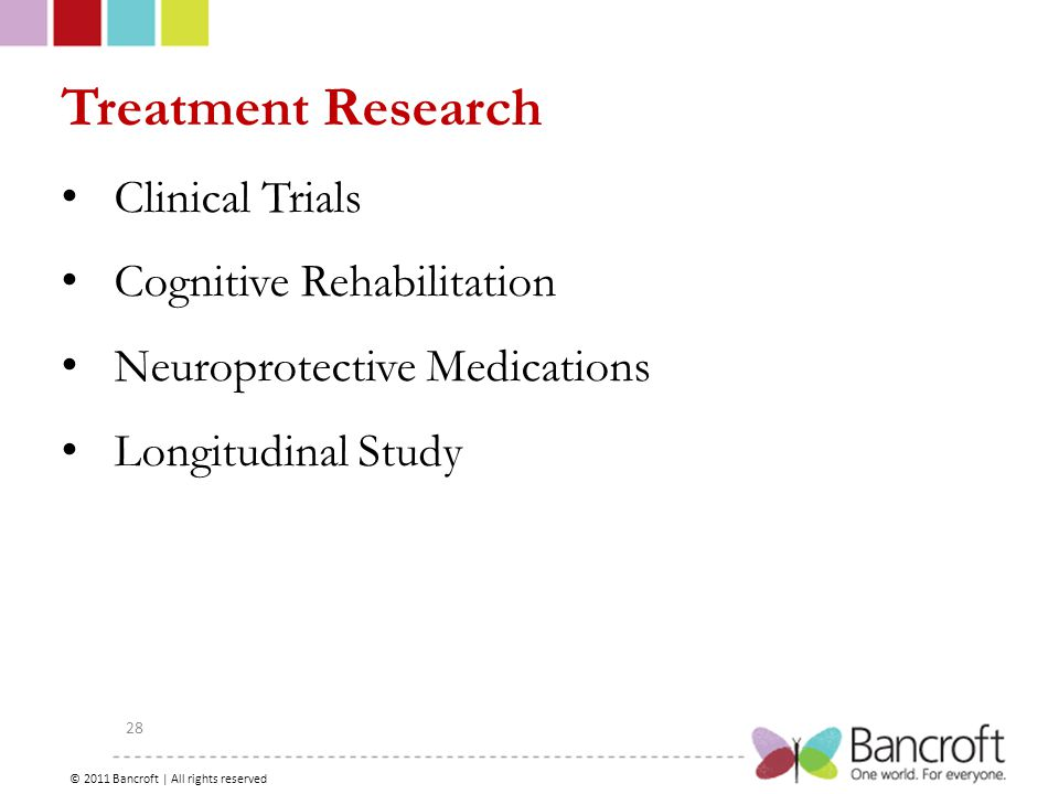 Copyright – 2012, Boyer, Bancroft Brain Injury Services 28 Treatment Research Clinical Trials Cognitive Rehabilitation Neuroprotective Medications Longitudinal Study © 2011 Bancroft | All rights reserved