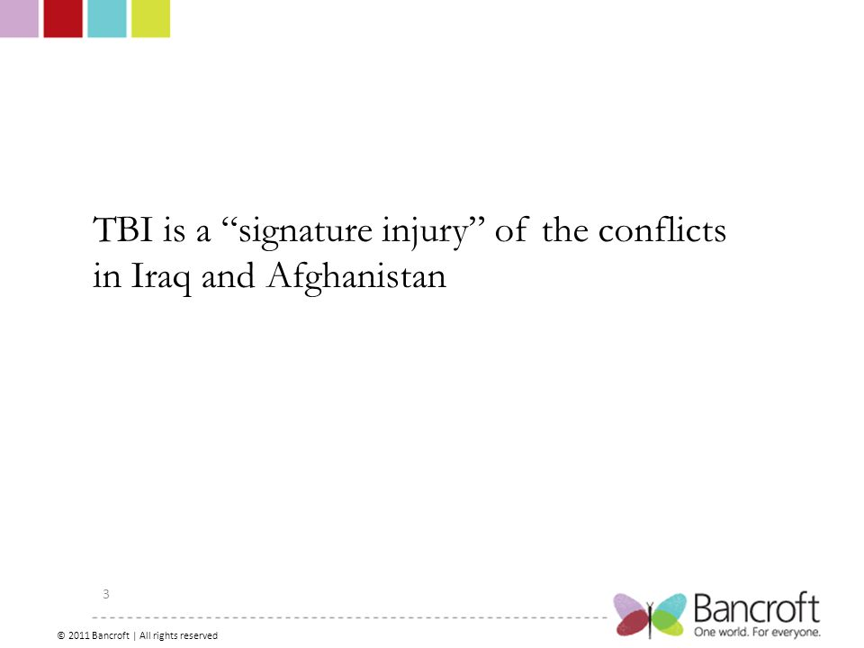 Copyright – 2012, Boyer, Bancroft Brain Injury Services 3 TBI is a signature injury of the conflicts in Iraq and Afghanistan © 2011 Bancroft | All rights reserved