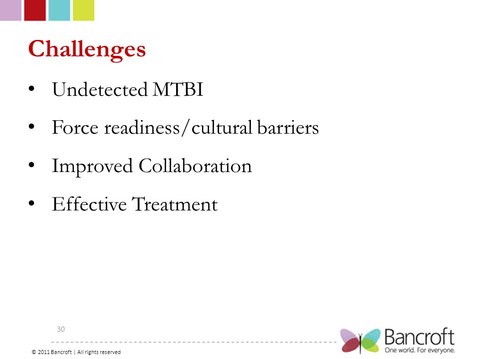 Copyright – 2012, Boyer, Bancroft Brain Injury Services 30 Challenges Undetected MTBI Force readiness/cultural barriers Improved Collaboration Effective Treatment © 2011 Bancroft | All rights reserved