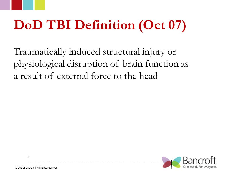 Copyright – 2012, Boyer, Bancroft Brain Injury Services 4 DoD TBI Definition (Oct 07) Traumatically induced structural injury or physiological disruption of brain function as a result of external force to the head © 2011 Bancroft | All rights reserved