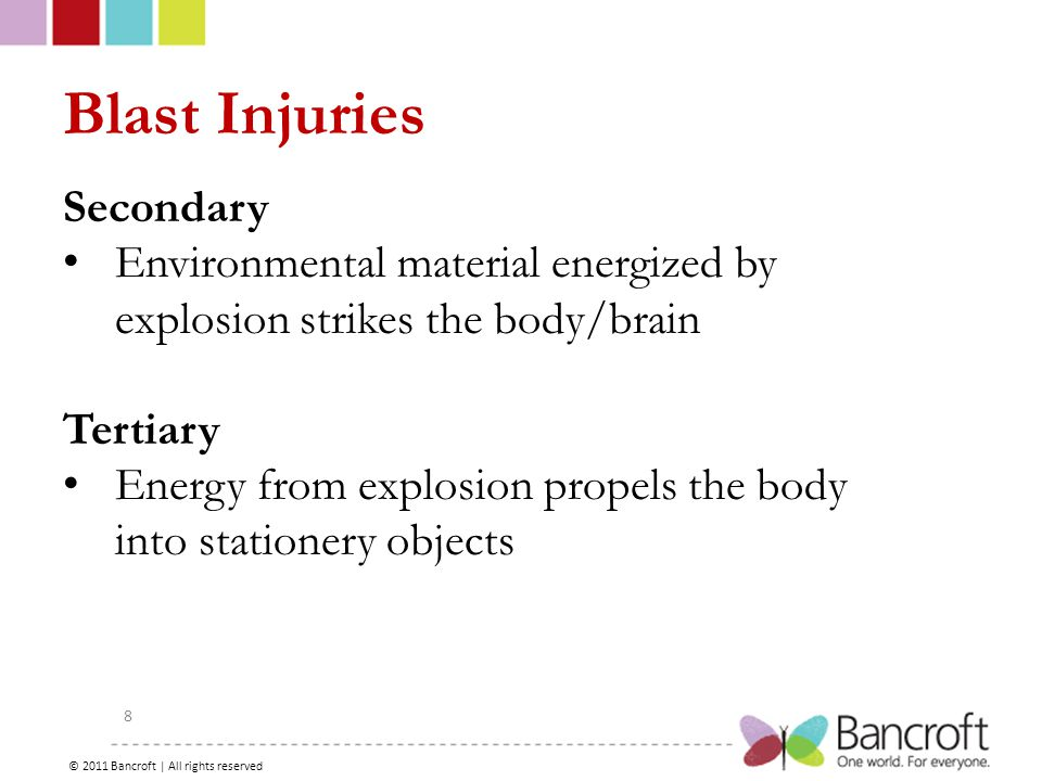Copyright – 2012, Boyer, Bancroft Brain Injury Services 8 Blast Injuries Secondary Environmental material energized by explosion strikes the body/brain Tertiary Energy from explosion propels the body into stationery objects © 2011 Bancroft | All rights reserved