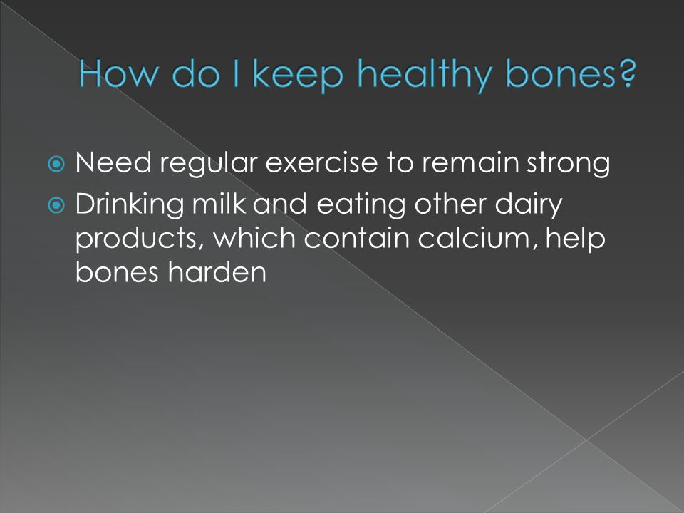  Need regular exercise to remain strong  Drinking milk and eating other dairy products, which contain calcium, help bones harden
