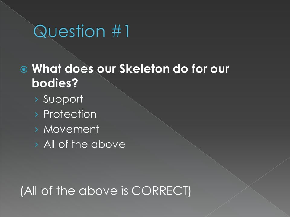  What does our Skeleton do for our bodies? › Support › Protection › Movement › All of the above (All of the above is CORRECT)