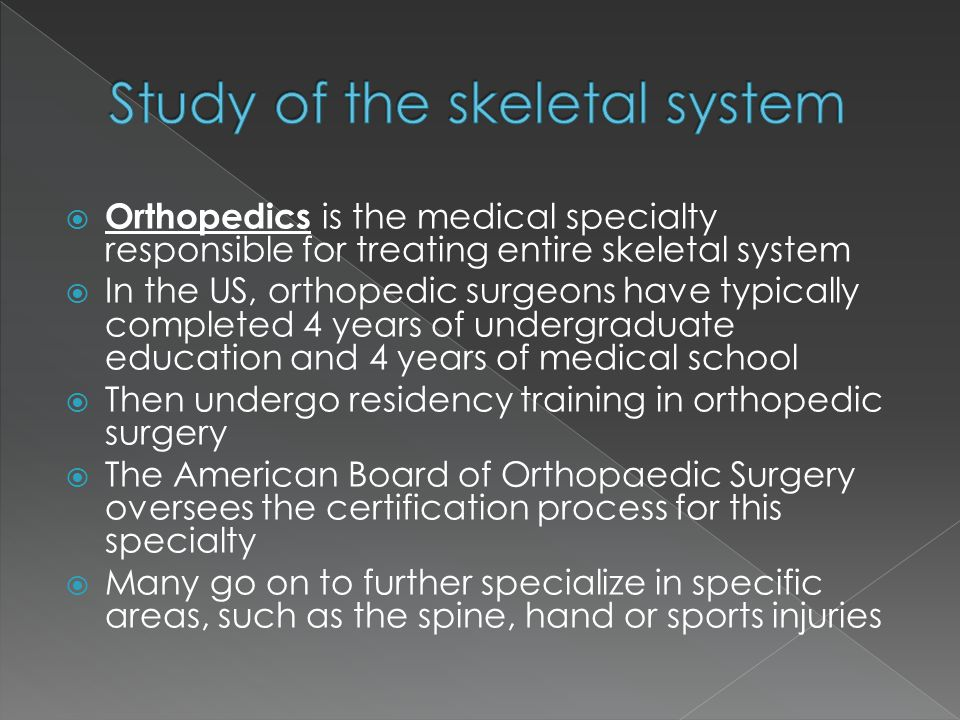  Orthopedics is the medical specialty responsible for treating entire skeletal system  In the US, orthopedic surgeons have typically completed 4 yea