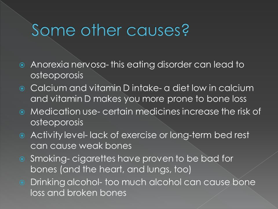  Anorexia nervosa- this eating disorder can lead to osteoporosis  Calcium and vitamin D intake- a diet low in calcium and vitamin D makes you more p