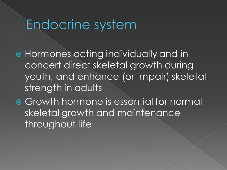  Hormones acting individually and in concert direct skeletal growth during youth, and enhance (or impair) skeletal strength in adults  Growth hormon