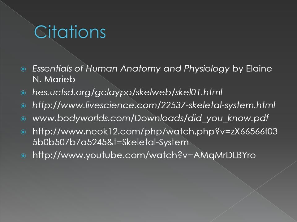  Essentials of Human Anatomy and Physiology by Elaine N. Marieb  hes.ucfsd.org/gclaypo/skelweb/skel01.html  http://www.livescience.com/22537-skelet