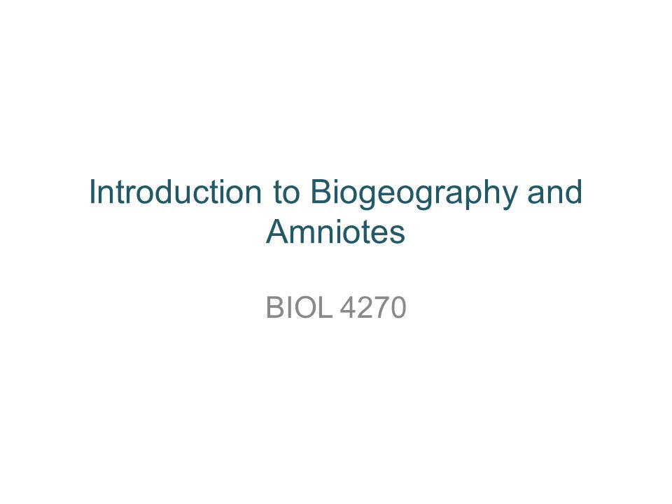 Introduction to Biogeography and Amniotes BIOL 4270