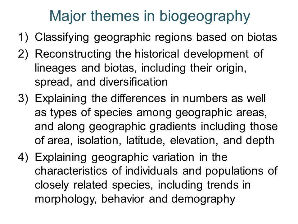 Major themes in biogeography 1)Classifying geographic regions based on biotas 2)Reconstructing the historical development of lineages and biotas, incl
