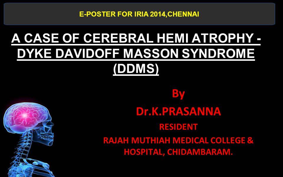 A CASE OF CEREBRAL HEMI ATROPHY - DYKE DAVIDOFF MASSON SYNDROME (DDMS) By Dr.K.PRASANNA RESIDENT RAJAH MUTHIAH MEDICAL COLLEGE & HOSPITAL, CHIDAMBARAM