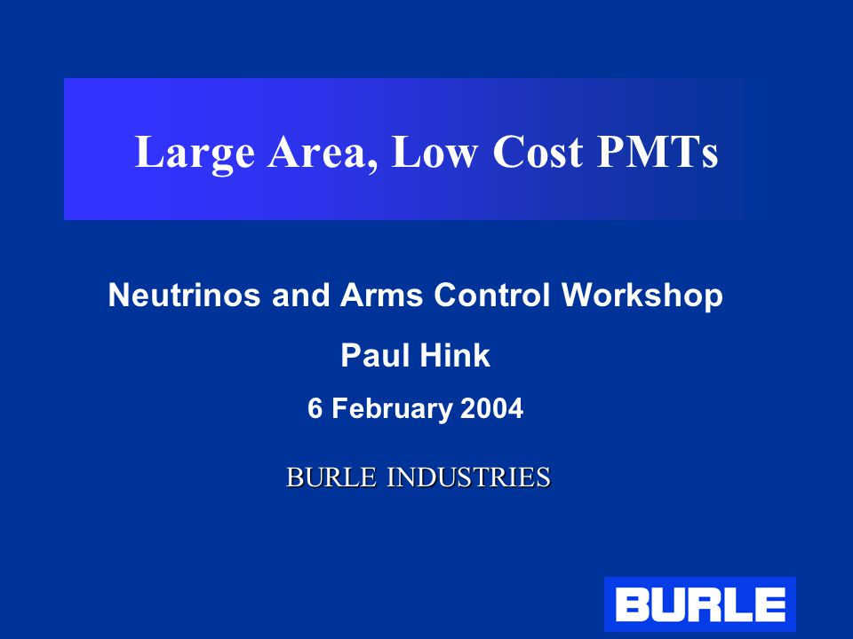 Large Area, Low Cost PMTs Neutrinos and Arms Control Workshop Paul Hink 6 February 2004 BURLE INDUSTRIES