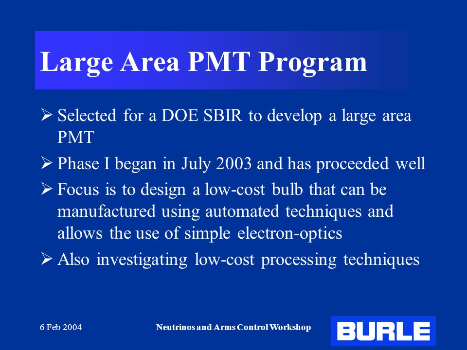 6 Feb 2004Neutrinos and Arms Control Workshop Large Area PMT Program  Selected for a DOE SBIR to develop a large area PMT  Phase I began in July 2003 and has proceeded well  Focus is to design a low-cost bulb that can be manufactured using automated techniques and allows the use of simple electron-optics  Also investigating low-cost processing techniques