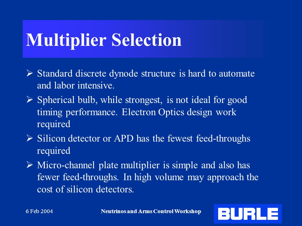 6 Feb 2004Neutrinos and Arms Control Workshop Multiplier Selection  Standard discrete dynode structure is hard to automate and labor intensive.