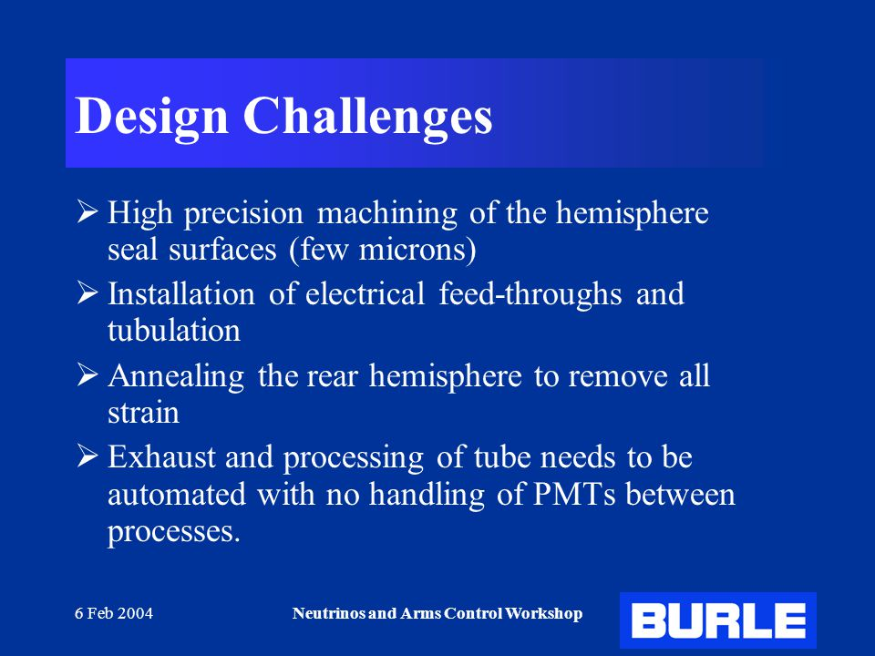 6 Feb 2004Neutrinos and Arms Control Workshop Design Challenges  High precision machining of the hemisphere seal surfaces (few microns)  Installation of electrical feed-throughs and tubulation  Annealing the rear hemisphere to remove all strain  Exhaust and processing of tube needs to be automated with no handling of PMTs between processes.