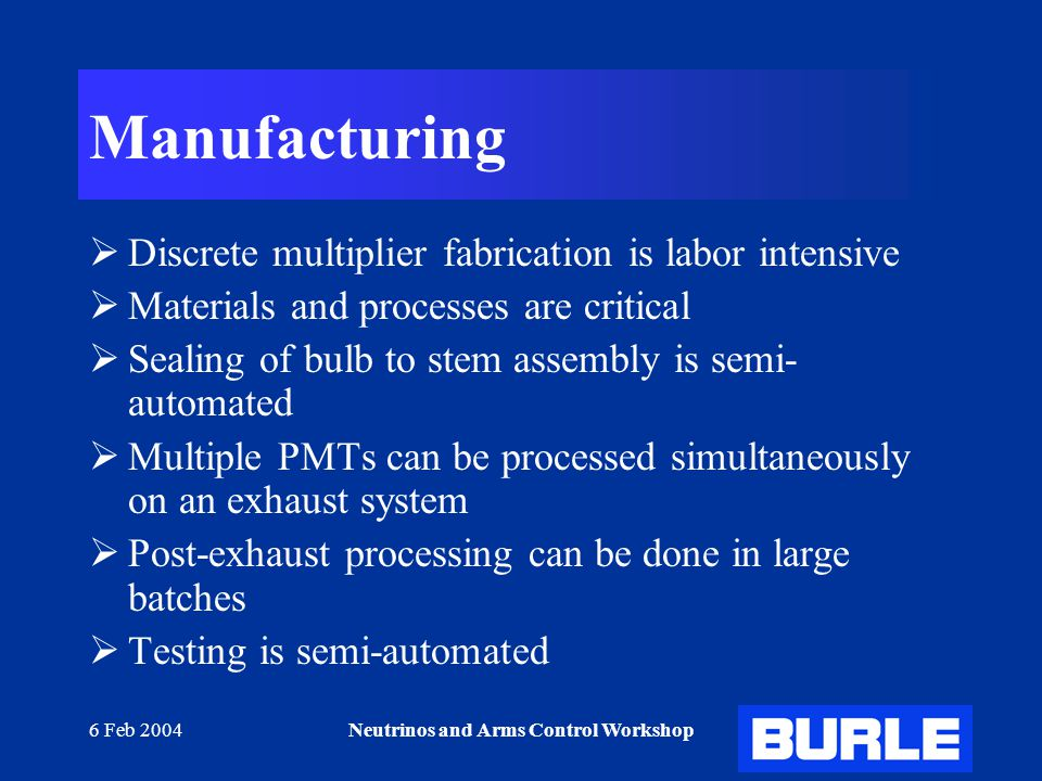 6 Feb 2004Neutrinos and Arms Control Workshop Manufacturing  Discrete multiplier fabrication is labor intensive  Materials and processes are critical  Sealing of bulb to stem assembly is semi- automated  Multiple PMTs can be processed simultaneously on an exhaust system  Post-exhaust processing can be done in large batches  Testing is semi-automated