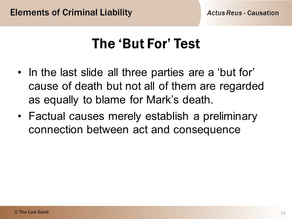 Actus Reus - Causation Elements of Criminal Liability © The Law Bank The 'But For' Test In the last slide all three parties are a 'but for' cause of d